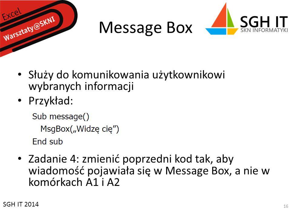 Message Box Służy do komunikowania użytkownikowi wybranych informacji Przykład: Zadanie 4: zmienić poprzedni kod tak, aby wiadomość pojawiała się w Message Box, a nie w komórkach A1 i A2 SGH IT 2014 16