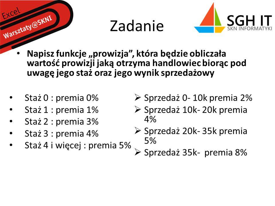 Zadanie Napisz funkcje prowizja, która będzie obliczała wartość prowizji jaką otrzyma handlowiec biorąc pod uwagę jego staż oraz jego wynik sprzedażowy Staż 0 : premia 0% Staż 1 : premia 1% Staż 2 : premia 3% Staż 3 : premia 4% Staż 4 i więcej : premia 5% Sprzedaż 0- 10k premia 2% Sprzedaż 10k- 20k premia 4% Sprzedaż 20k- 35k premia 5% Sprzedaż 35k- premia 8%