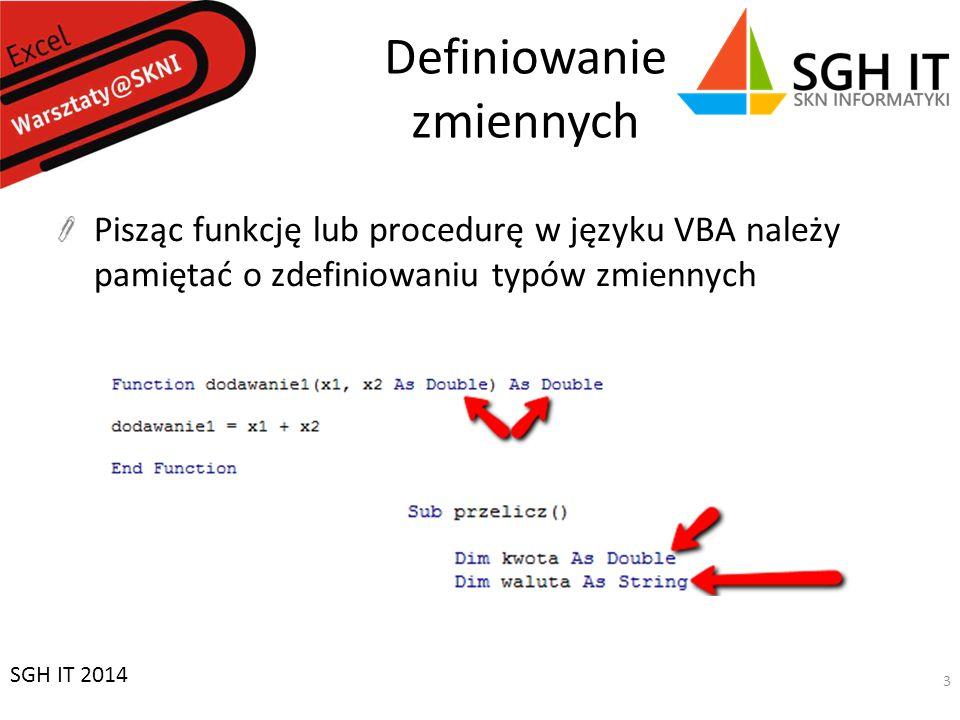 Zadanie 3 Procedura (Sub) sprawdzająca czy liczba w zaznaczonej komórce jest równa 0 – Jeśli tak to w komórce A1 pojawia się napis wartość wynosi zero – Jeśli nie to w A2 pojawia się wartość jest różna od zera Przydatne wyrażenia: – Activecell.Value – Range(XX ).Value – If … Then… Else SGH IT 2014 14