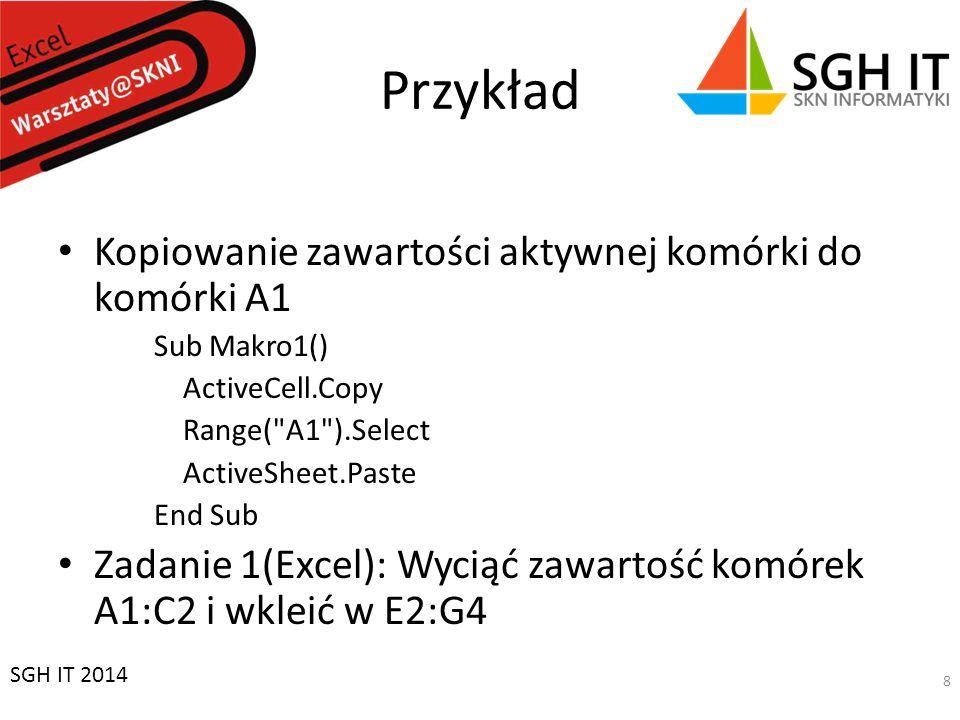 Przykład Kopiowanie zawartości aktywnej komórki do komórki A1 Sub Makro1() ActiveCell.Copy Range( A1 ).Select ActiveSheet.Paste End Sub Zadanie 1(Excel): Wyciąć zawartość komórek A1:C2 i wkleić w E2:G4 SGH IT 2014 8