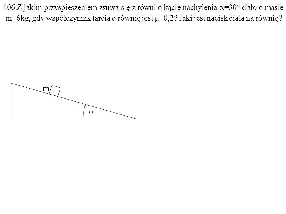 m 106.Z jakim przyspieszeniem zsuwa się z równi o kącie nachylenia =30 o ciało o masie m=6kg, gdy współczynnik tarcia o równię jest =0,2.