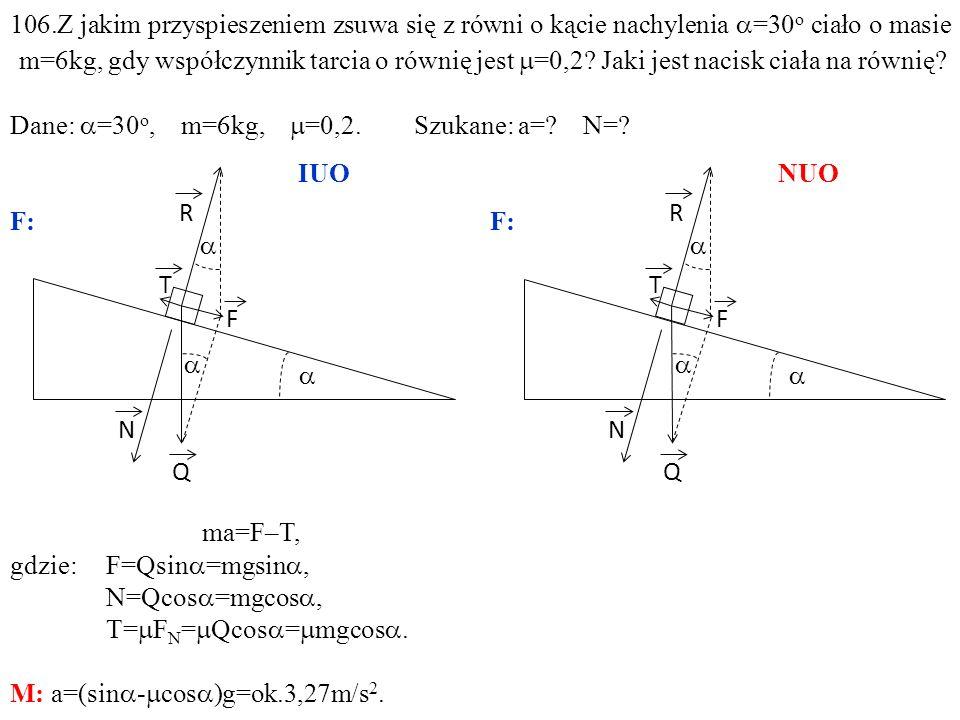 T Q N R F ma=F–T, gdzie:F=Qsin =mgsin, N=Qcos =mgcos, T= F N = Qcos = mgcos. M: a=(sin - cos )g=ok.3,27m/s 2. T Q N R F 106.Z jakim przyspieszeniem zs