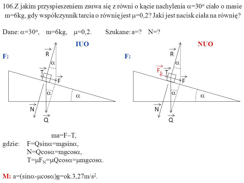 T Q N R F ma=F–T, gdzie:F=Qsin =mgsin, N=Qcos =mgcos, T= F N = Qcos = mgcos. M: a=(sin - cos )g=ok.3,27m/s 2. T Q N R F FbFb 106.Z jakim przyspieszeni