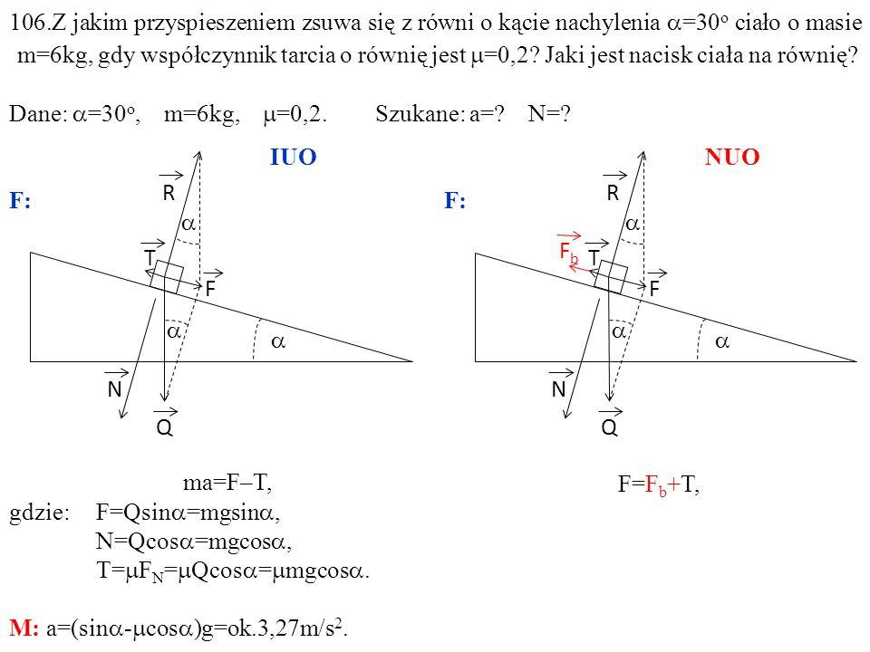 T Q N R F ma=F–T, gdzie:F=Qsin =mgsin, N=Qcos =mgcos, T= F N = Qcos = mgcos. M: a=(sin - cos )g=ok.3,27m/s 2. T Q N R F FbFb F=F b +T, 106.Z jakim prz