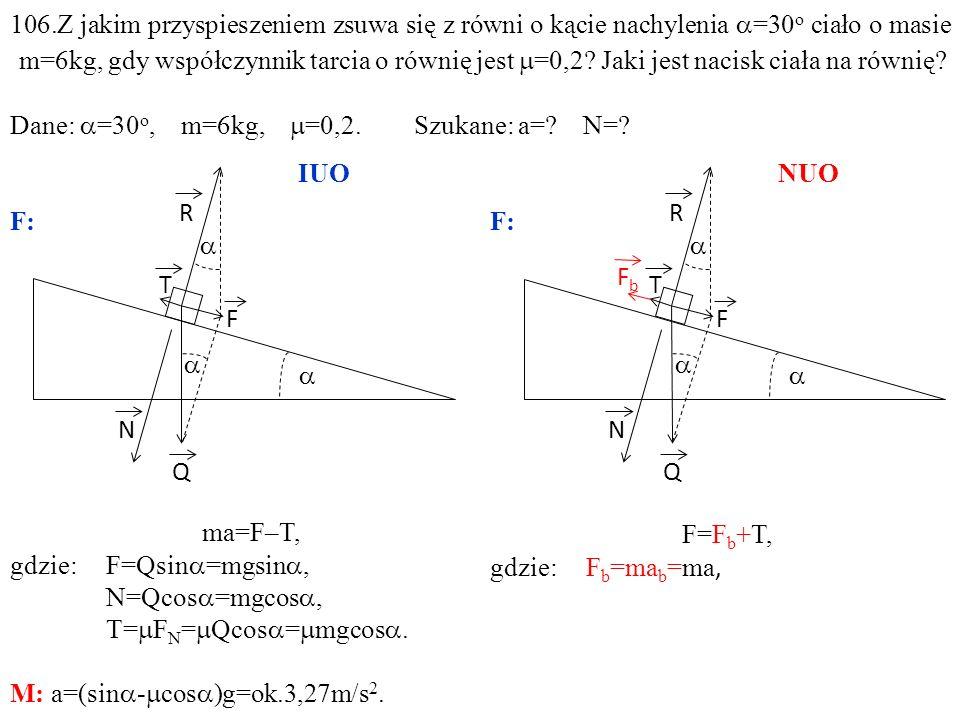 T Q N R F ma=F–T, gdzie:F=Qsin =mgsin, N=Qcos =mgcos, T= F N = Qcos = mgcos. M: a=(sin - cos )g=ok.3,27m/s 2. T Q N R F FbFb F=F b +T, gdzie: F b =ma