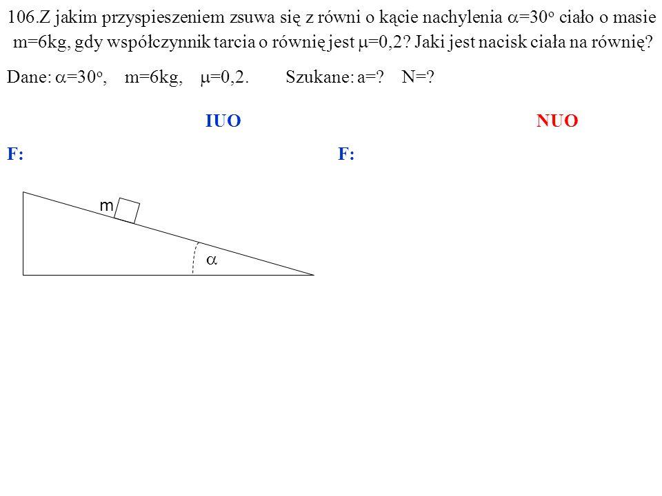 m 106.Z jakim przyspieszeniem zsuwa się z równi o kącie nachylenia =30 o ciało o masie m=6kg, gdy współczynnik tarcia o równię jest =0,2? Jaki jest na