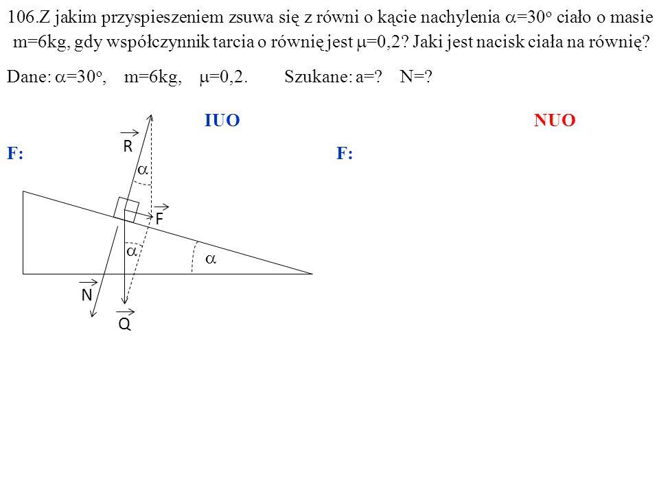 T Q N R F 106.Z jakim przyspieszeniem zsuwa się z równi o kącie nachylenia =30 o ciało o masie m=6kg, gdy współczynnik tarcia o równię jest =0,2.