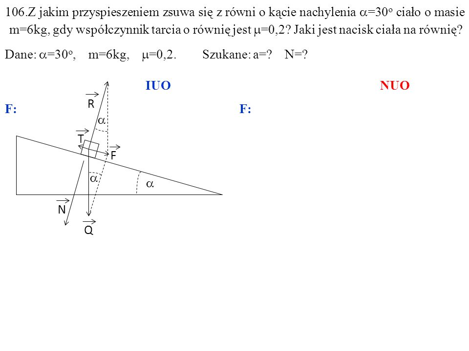 T Q N R F ma=F–T, 106.Z jakim przyspieszeniem zsuwa się z równi o kącie nachylenia =30 o ciało o masie m=6kg, gdy współczynnik tarcia o równię jest =0,2.