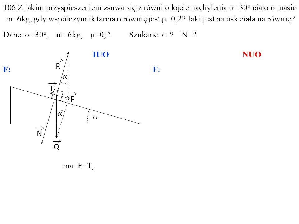 T Q N R F ma=F–T, gdzie:F=Qsin =mgsin, 106.Z jakim przyspieszeniem zsuwa się z równi o kącie nachylenia =30 o ciało o masie m=6kg, gdy współczynnik tarcia o równię jest =0,2.