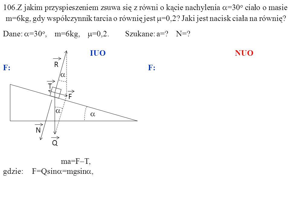 T Q N R F ma=F–T, gdzie:F=Qsin =mgsin, N=Qcos =mgcos, 106.Z jakim przyspieszeniem zsuwa się z równi o kącie nachylenia =30 o ciało o masie m=6kg, gdy współczynnik tarcia o równię jest =0,2.