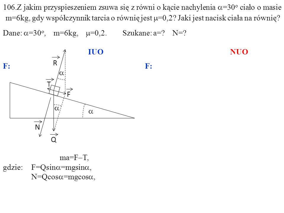 T Q N R F ma=F–T, gdzie:F=Qsin =mgsin, N=Qcos =mgcos, 106.Z jakim przyspieszeniem zsuwa się z równi o kącie nachylenia =30 o ciało o masie m=6kg, gdy