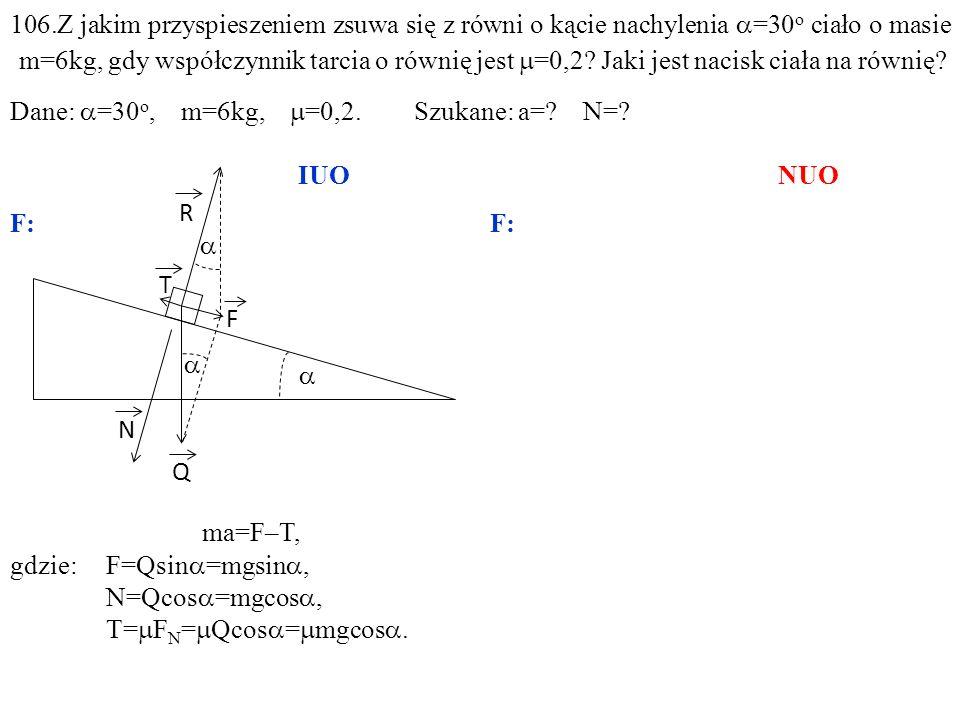 T Q N R F ma=F–T, gdzie:F=Qsin =mgsin, N=Qcos =mgcos, T= F N = Qcos = mgcos. 106.Z jakim przyspieszeniem zsuwa się z równi o kącie nachylenia =30 o ci
