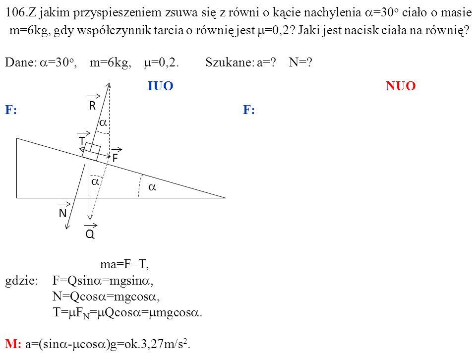 T Q N R F ma=F–T, gdzie:F=Qsin =mgsin, N=Qcos =mgcos, T= F N = Qcos = mgcos. M: a=(sin - cos )g=ok.3,27m/s 2. 106.Z jakim przyspieszeniem zsuwa się z