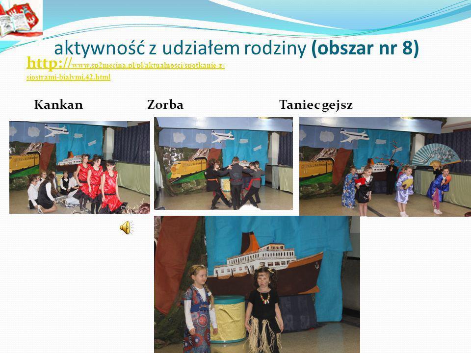aktywność z udziałem rodziny (obszar nr 8) http :// www.sp2mecina.pl/pl/aktualnosci/spotkanie-z- siostrami-bialymi,42.html Kankan Zorba Taniec gejsz