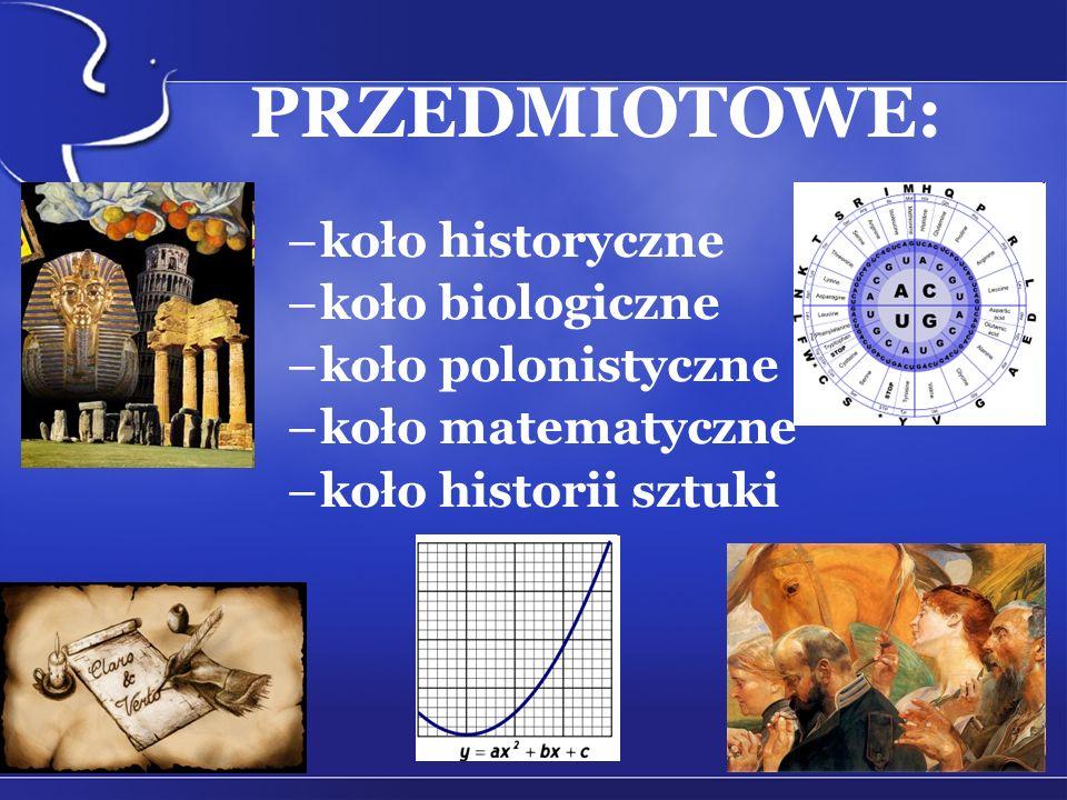 PRZEDMIOTOWE: –koło historyczne –koło biologiczne –koło polonistyczne –koło matematyczne –koło historii sztuki