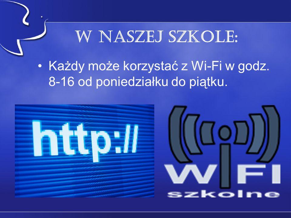 W naszej szkole: Każdy może korzystać z Wi-Fi w godz. 8-16 od poniedziałku do piątku.