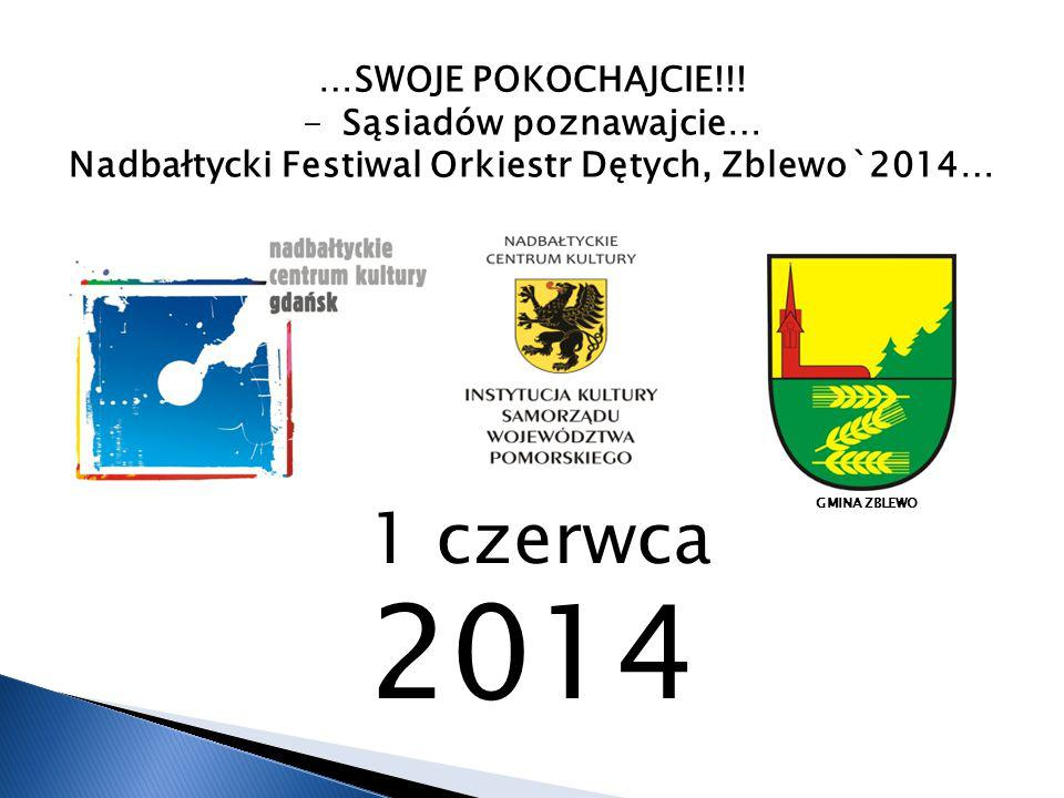 …SWOJE POKOCHAJCIE!!! -Sąsiadów poznawajcie… Nadbałtycki Festiwal Orkiestr Dętych, Zblewo`2014… 1 czerwca 2014 GMINA ZBLEWO