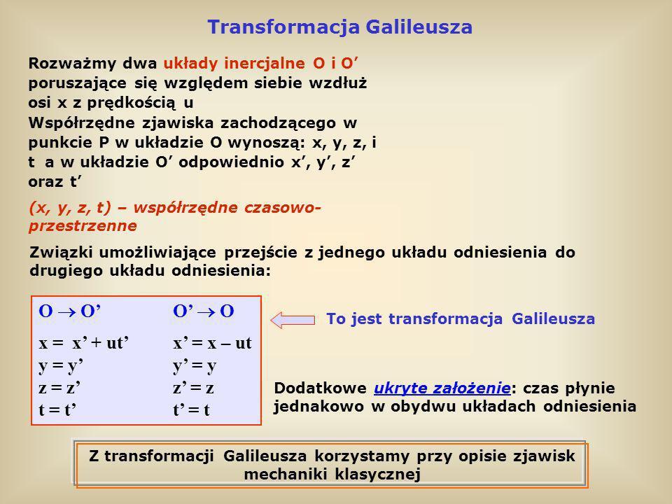 Transformacja Galileusza Rozważmy dwa układy inercjalne O i O poruszające się względem siebie wzdłuż osi x z prędkością u Współrzędne zjawiska zachodz