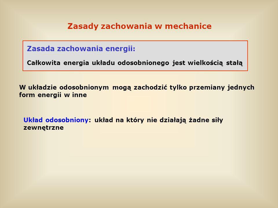 Zasady zachowania w mechanice Zasada zachowania energii: Całkowita energia układu odosobnionego jest wielkością stałą W układzie odosobnionym mogą zac