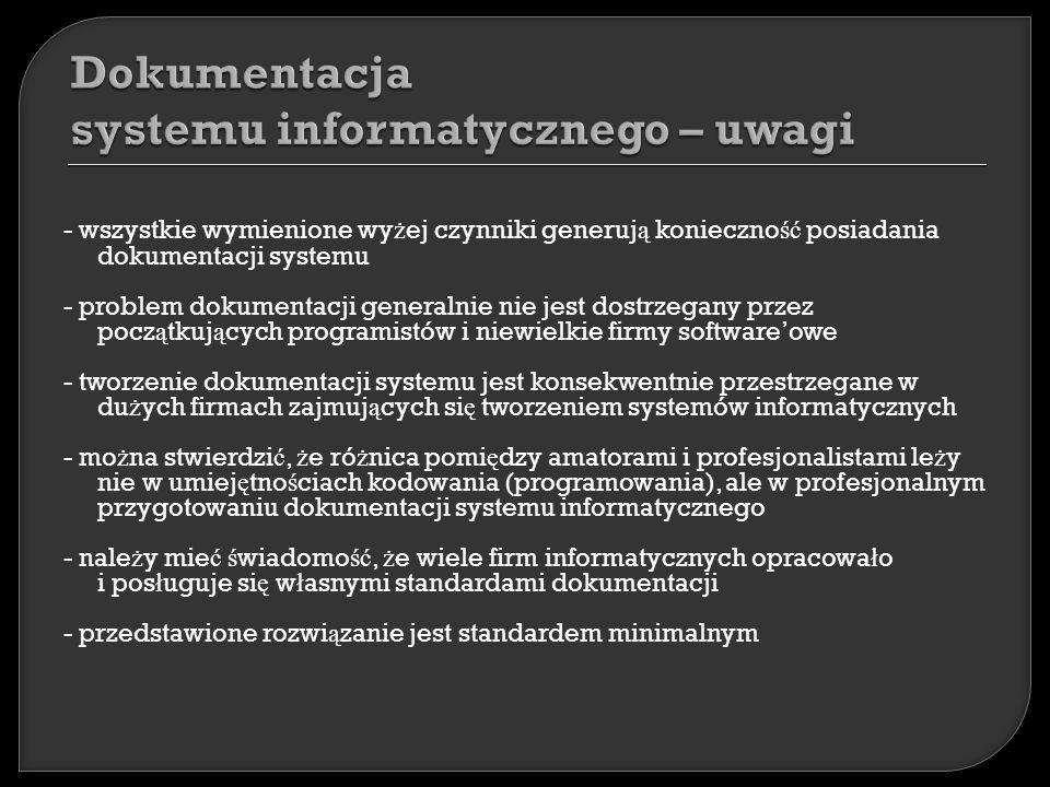 - wszystkie wymienione wy ż ej czynniki generuj ą konieczno ść posiadania dokumentacji systemu - problem dokumentacji generalnie nie jest dostrzegany przez pocz ą tkuj ą cych programistów i niewielkie firmy softwareowe - tworzenie dokumentacji systemu jest konsekwentnie przestrzegane w du ż ych firmach zajmuj ą cych si ę tworzeniem systemów informatycznych - mo ż na stwierdzi ć, ż e ró ż nica pomi ę dzy amatorami i profesjonalistami le ż y nie w umiej ę tno ś ciach kodowania (programowania), ale w profesjonalnym przygotowaniu dokumentacji systemu informatycznego - nale ż y mie ć ś wiadomo ść, ż e wiele firm informatycznych opracowa ł o i pos ł uguje si ę w ł asnymi standardami dokumentacji - przedstawione rozwi ą zanie jest standardem minimalnym