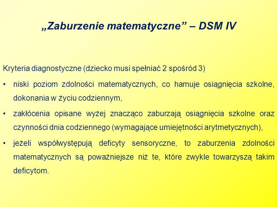 Zaburzenie matematyczne – DSM IV Kryteria diagnostyczne (dziecko musi spełniać 2 spośród 3) niski poziom zdolności matematycznych, co hamuje osiągnięc
