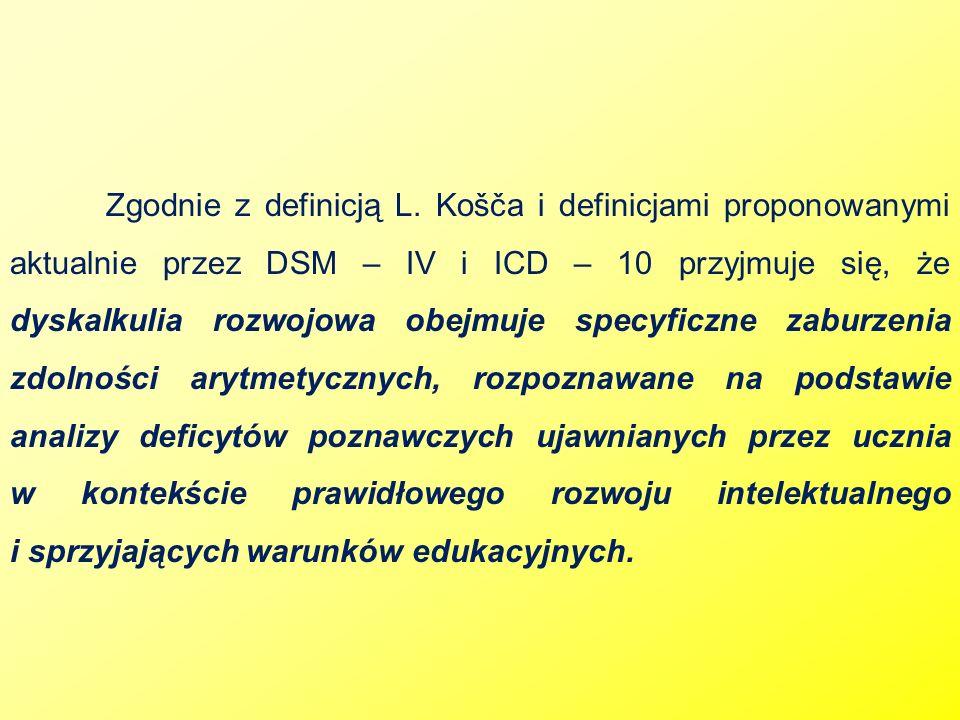 Zgodnie z definicją L. Košča i definicjami proponowanymi aktualnie przez DSM – IV i ICD – 10 przyjmuje się, że dyskalkulia rozwojowa obejmuje specyfic
