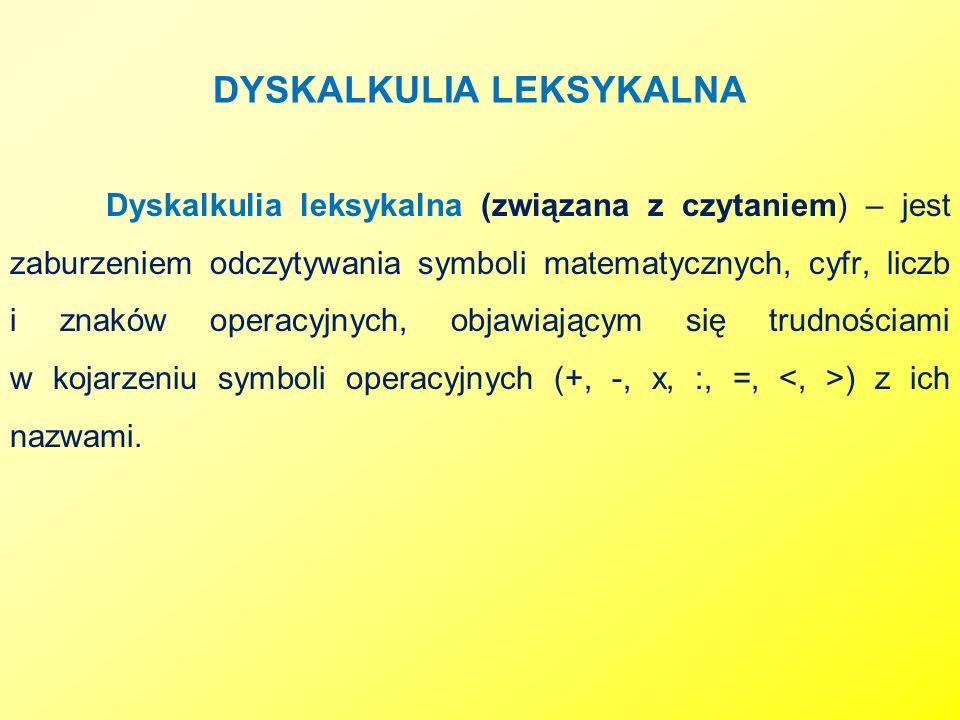 DYSKALKULIA LEKSYKALNA Dyskalkulia leksykalna (związana z czytaniem) – jest zaburzeniem odczytywania symboli matematycznych, cyfr, liczb i znaków oper