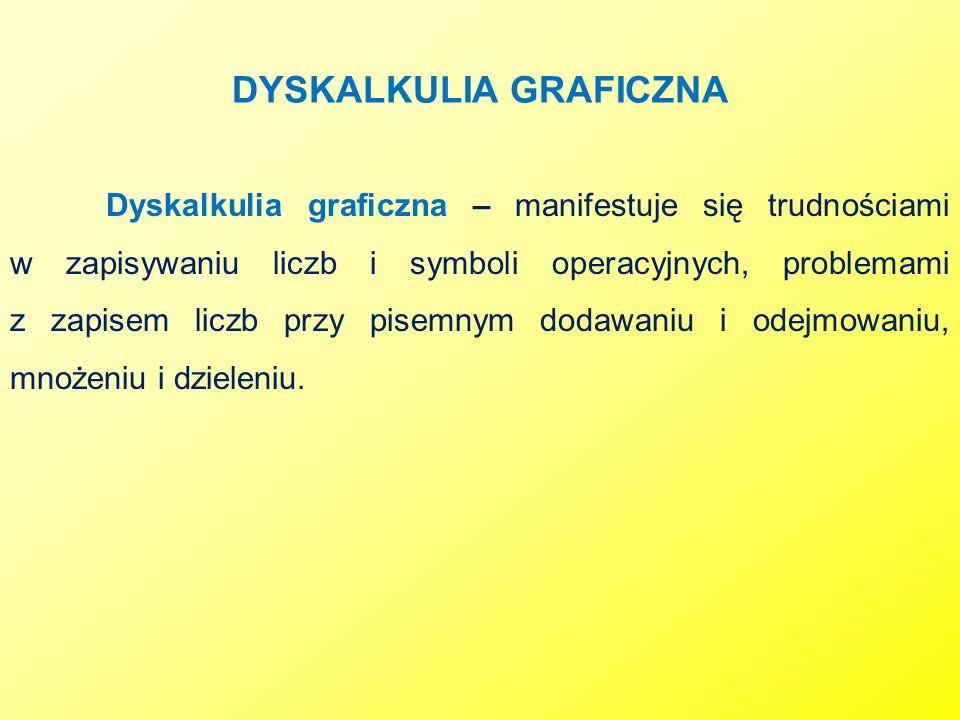 DYSKALKULIA GRAFICZNA Dyskalkulia graficzna – manifestuje się trudnościami w zapisywaniu liczb i symboli operacyjnych, problemami z zapisem liczb przy
