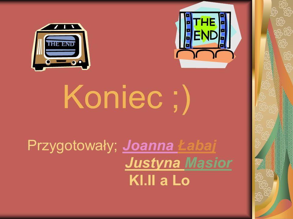 Przygotowały; Joanna Łabaj Justyna Mąsior Kl.II a Lo Koniec ;)