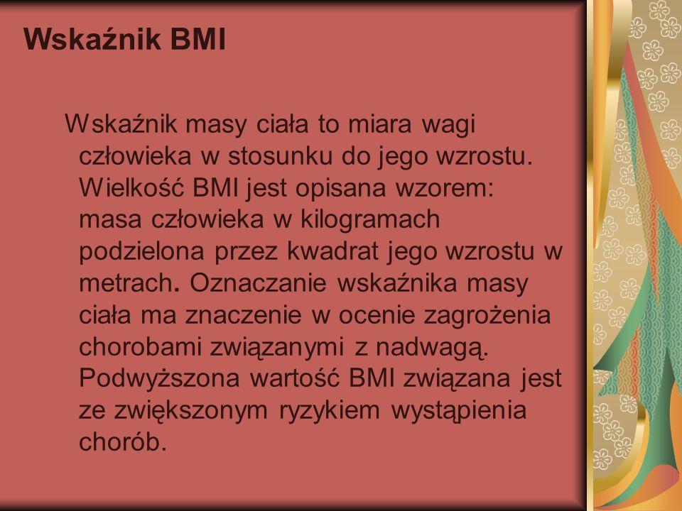 Wskaźnik BMI Wskaźnik masy ciała to miara wagi człowieka w stosunku do jego wzrostu. Wielkość BMI jest opisana wzorem: masa człowieka w kilogramach po
