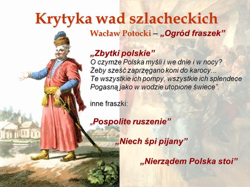 Krytyka wad szlacheckich Wacław Potocki – Ogród fraszek Zbytki polskie O czymże Polska myśli i we dnie i w nocy? Żeby sześć zaprzęgano koni do karocy.