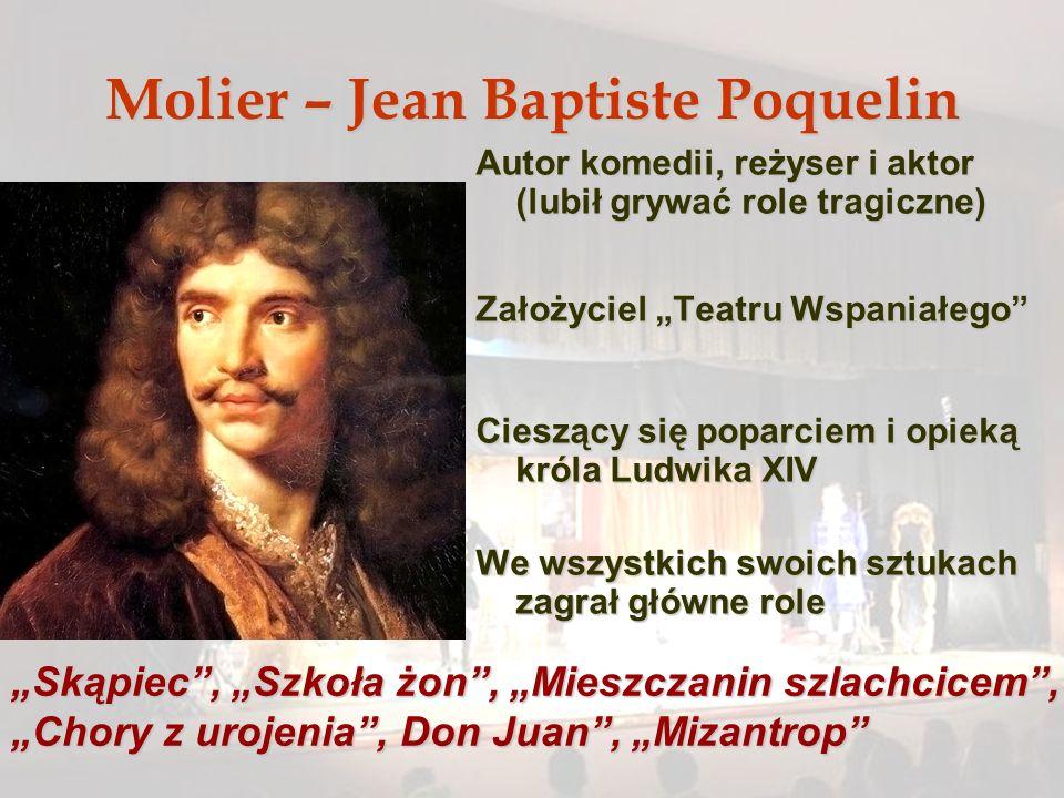 Molier – Jean Baptiste Poquelin Autor komedii, reżyser i aktor (lubił grywać role tragiczne) Założyciel Teatru Wspaniałego Cieszący się poparciem i op