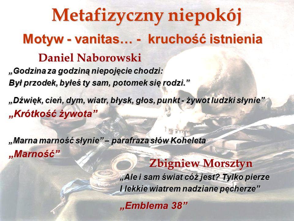 Metafizyczny niepokój Motyw - vanitas… - kruchość istnienia Daniel Naborowski Godzina za godziną niepojęcie chodzi: Był przodek, byłeś ty sam, potomek