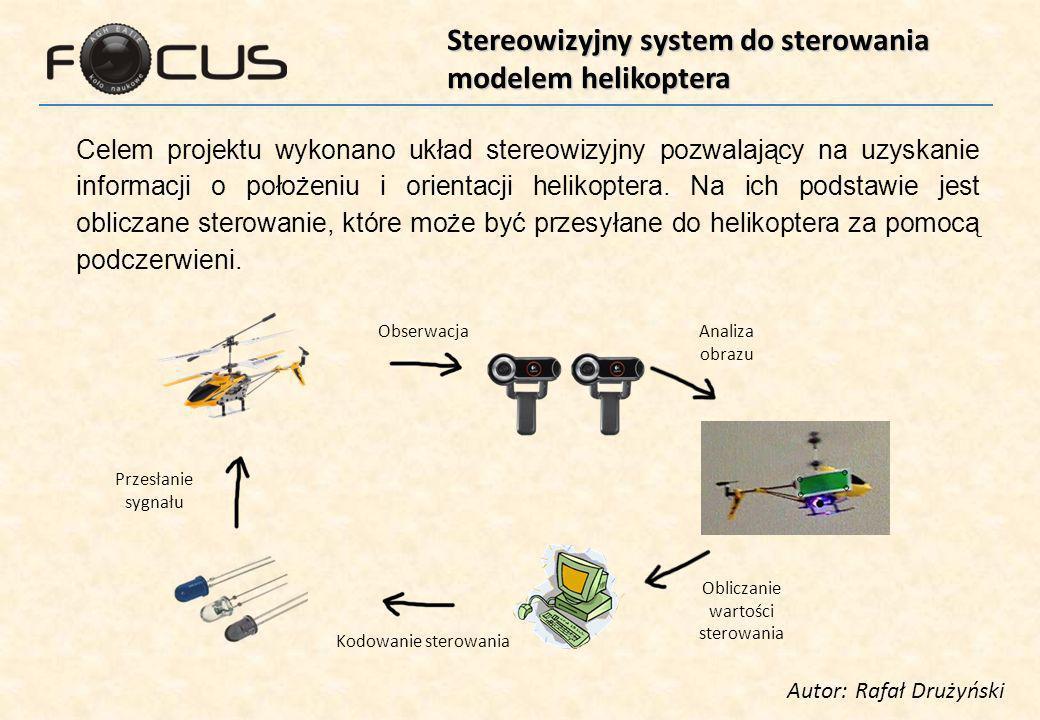 Stereowizyjny system do sterowania modelem helikoptera Autor: Rafał Drużyński Celem projektu wykonano układ stereowizyjny pozwalający na uzyskanie informacji o położeniu i orientacji helikoptera.