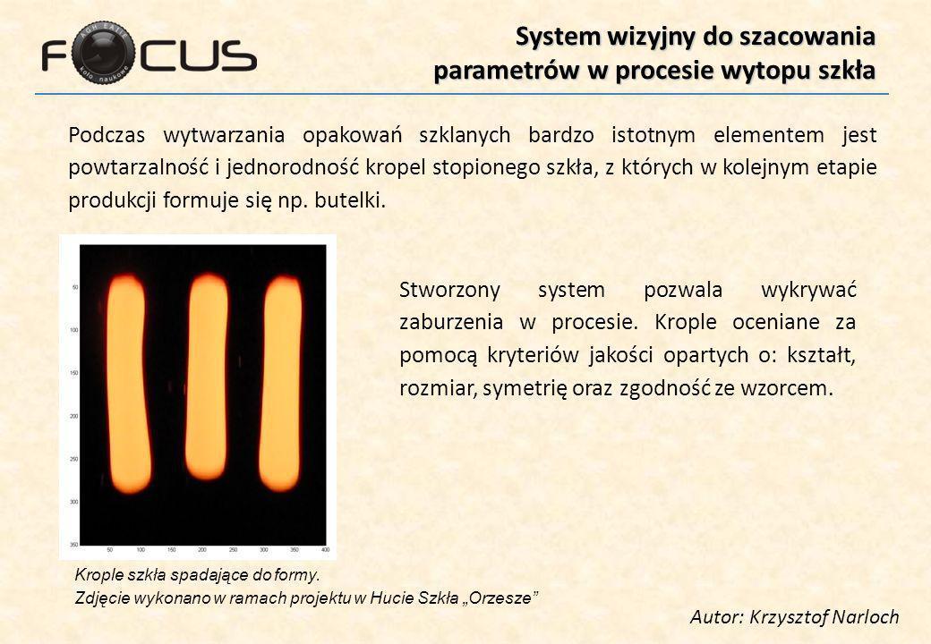 System wizyjny do szacowania parametrów w procesie wytopu szkła Autor: Krzysztof Narloch Podczas wytwarzania opakowań szklanych bardzo istotnym elementem jest powtarzalność i jednorodność kropel stopionego szkła, z których w kolejnym etapie produkcji formuje się np.