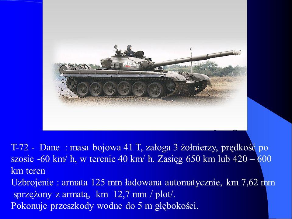 T-72 - Dane : masa bojowa 41 T, załoga 3 żołnierzy, prędkość po szosie -60 km/ h, w terenie 40 km/ h. Zasięg 650 km lub 420 – 600 km teren Uzbrojenie
