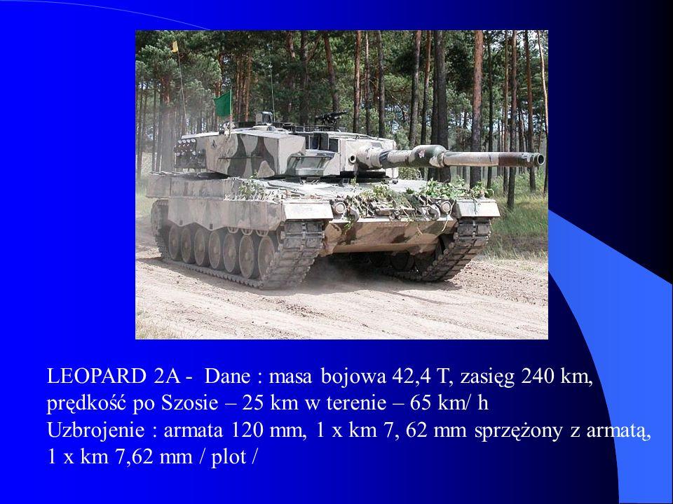 LEOPARD 2A - Dane : masa bojowa 42,4 T, zasięg 240 km, prędkość po Szosie – 25 km w terenie – 65 km/ h Uzbrojenie : armata 120 mm, 1 x km 7, 62 mm sprzężony z armatą, 1 x km 7,62 mm / plot /