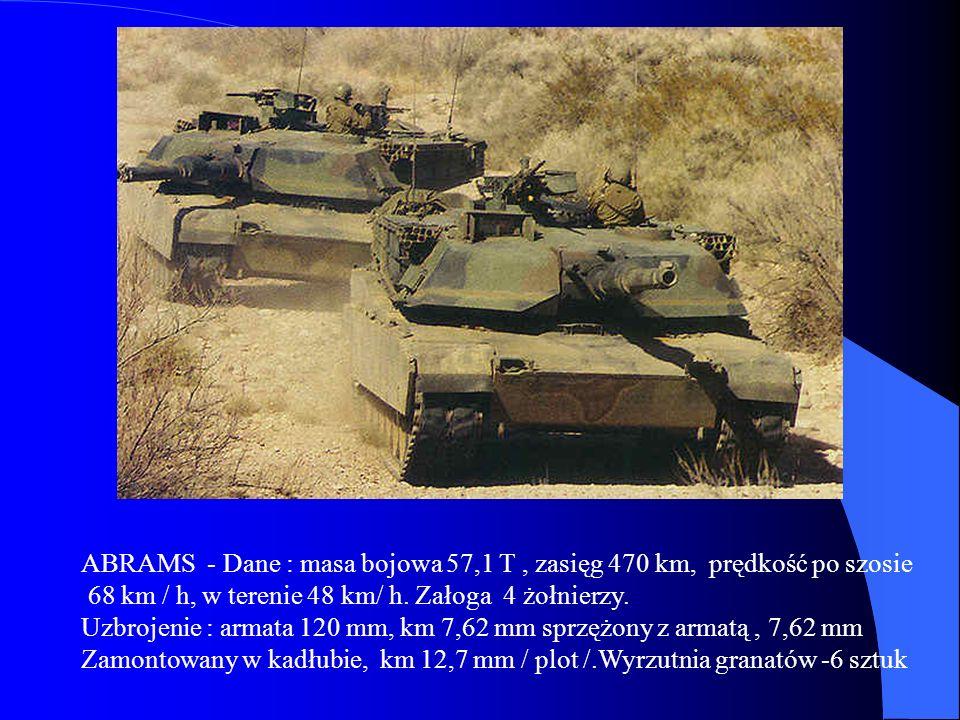 ABRAMS - Dane : masa bojowa 57,1 T, zasięg 470 km, prędkość po szosie 68 km / h, w terenie 48 km/ h. Załoga 4 żołnierzy. Uzbrojenie : armata 120 mm, k