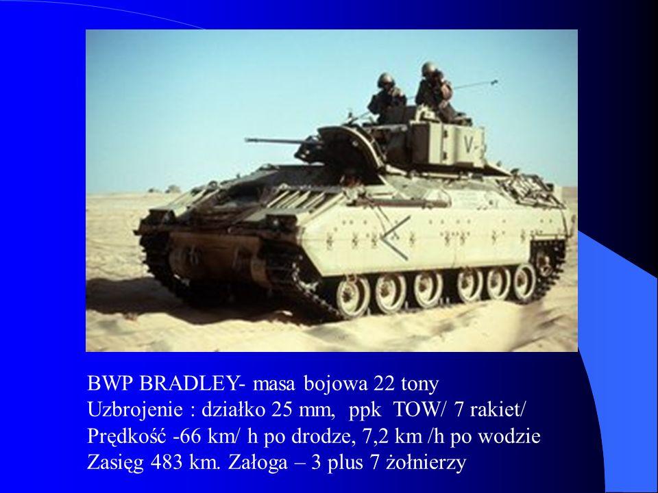 BWP BRADLEY- masa bojowa 22 tony Uzbrojenie : działko 25 mm, ppk TOW/ 7 rakiet/ Prędkość -66 km/ h po drodze, 7,2 km /h po wodzie Zasięg 483 km. Załog