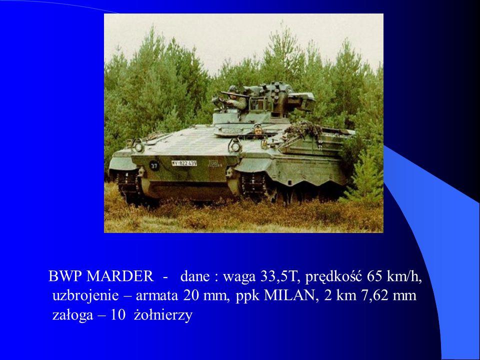 BWP MARDER - dane : waga 33,5T, prędkość 65 km/h, uzbrojenie – armata 20 mm, ppk MILAN, 2 km 7,62 mm załoga – 10 żołnierzy