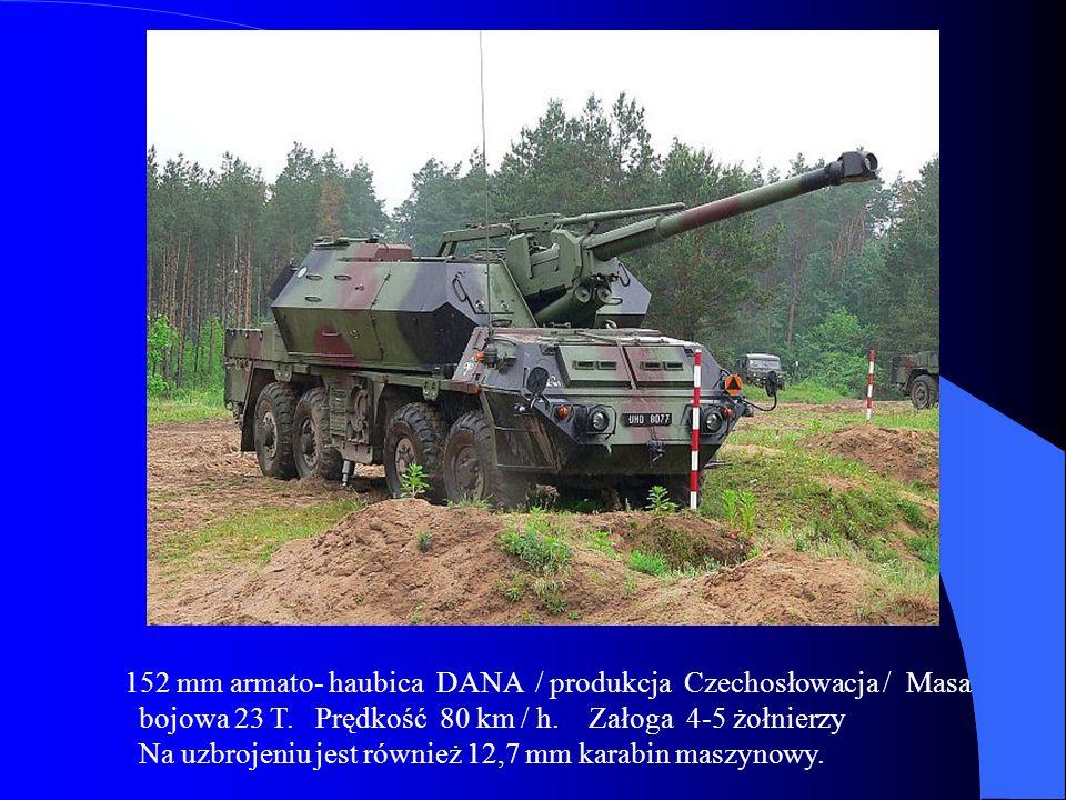 152 mm armato- haubica DANA / produkcja Czechosłowacja / Masa bojowa 23 T. Prędkość 80 km / h. Załoga 4-5 żołnierzy Na uzbrojeniu jest również 12,7 mm
