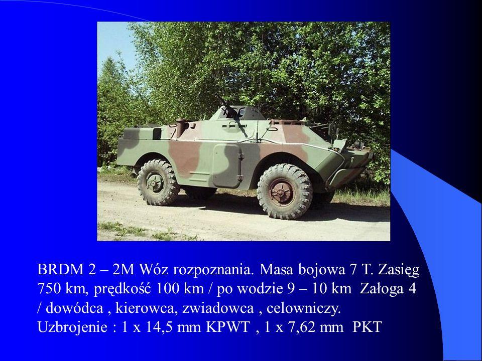 BRDM 2 – 2M Wóz rozpoznania. Masa bojowa 7 T. Zasięg 750 km, prędkość 100 km / po wodzie 9 – 10 km Załoga 4 / dowódca, kierowca, zwiadowca, celowniczy