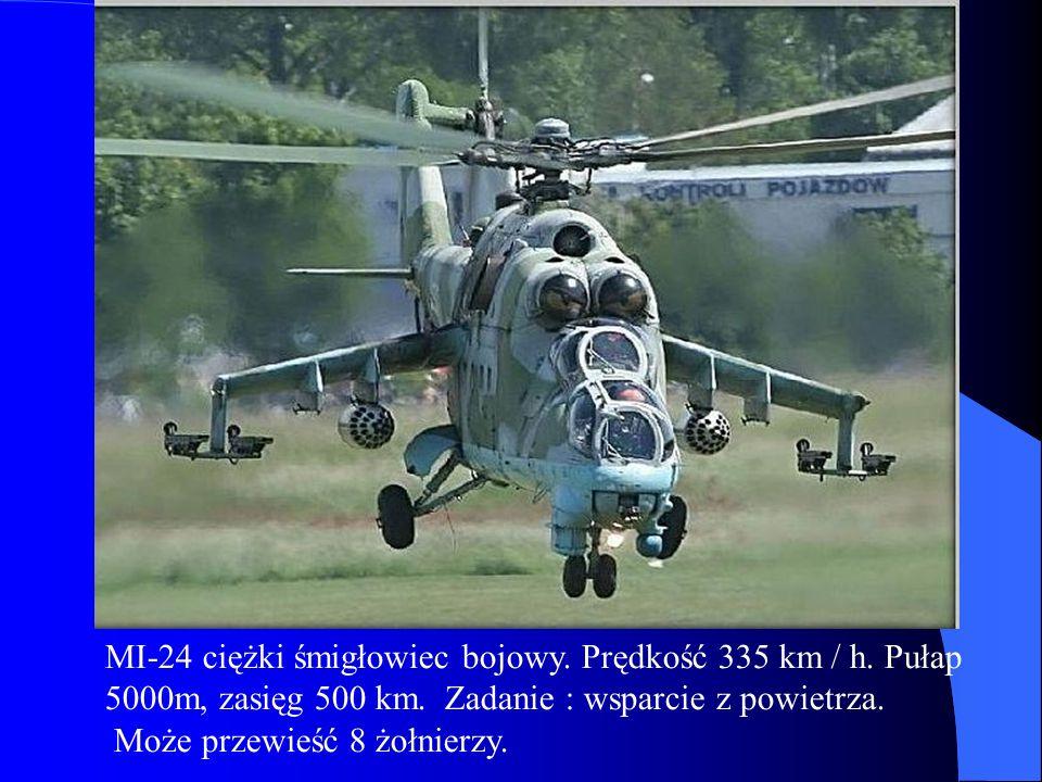 MI-24 ciężki śmigłowiec bojowy. Prędkość 335 km / h. Pułap 5000m, zasięg 500 km. Zadanie : wsparcie z powietrza. Może przewieść 8 żołnierzy.