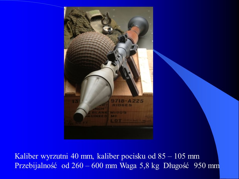 Kaliber wyrzutni 40 mm, kaliber pocisku od 85 – 105 mm Przebijalność od 260 – 600 mm Waga 5,8 kg Długość 950 mm