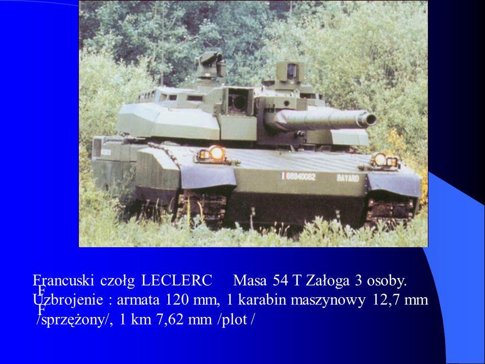 F Francuski czołg LECLERC Masa 54 T Załoga 3 osoby. Uzbrojenie : armata 120 mm, 1 karabin maszynowy 12,7 mm /sprzężony/, 1 km 7,62 mm /plot /