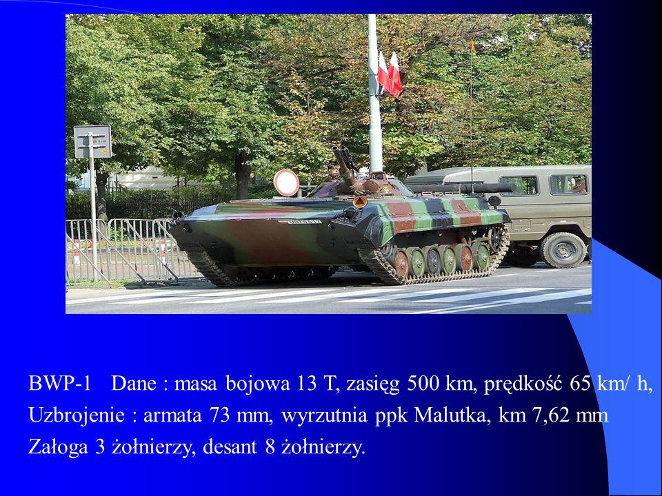 BWP-1 Dane : masa bojowa 13 T, zasięg 500 km, prędkość 65 km/ h, Uzbrojenie : armata 73 mm, wyrzutnia ppk Malutka, km 7,62 mm Załoga 3 żołnierzy, desant 8 żołnierzy.