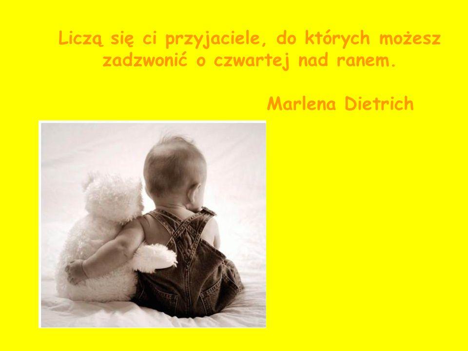 Liczą się ci przyjaciele, do których możesz zadzwonić o czwartej nad ranem. Marlena Dietrich