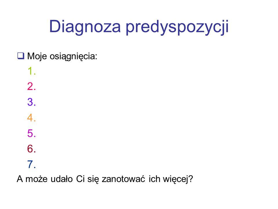Diagnoza predyspozycji Moje osiągnięcia: 1. 2. 3. 4. 5. 6. 7. A może udało Ci się zanotować ich więcej?