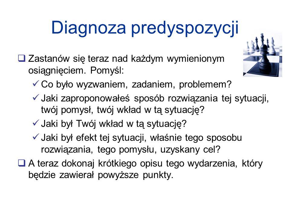 Diagnoza predyspozycji Zastanów się teraz nad każdym wymienionym osiągnięciem. Pomyśl: Co było wyzwaniem, zadaniem, problemem? Jaki zaproponowałeś spo