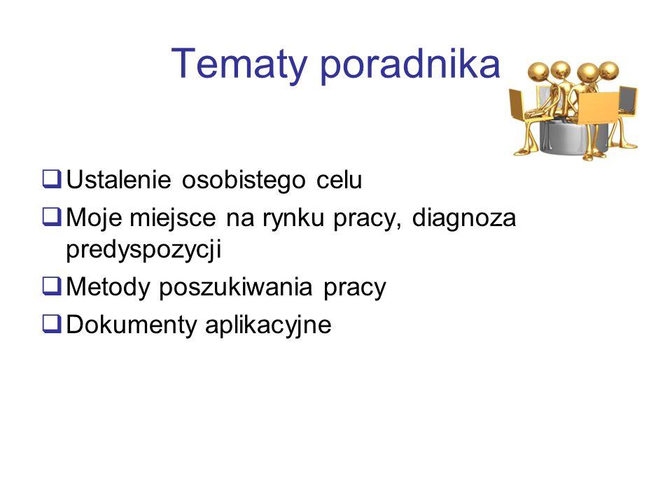 Tematy poradnika Ustalenie osobistego celu Moje miejsce na rynku pracy, diagnoza predyspozycji Metody poszukiwania pracy Dokumenty aplikacyjne